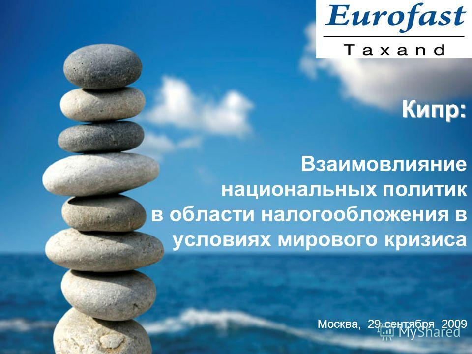 Кипр: Кипр: Взаимовлияние национальных политик в области налогообложения в условиях мирового кризиса Москва, 29 сентября 2009