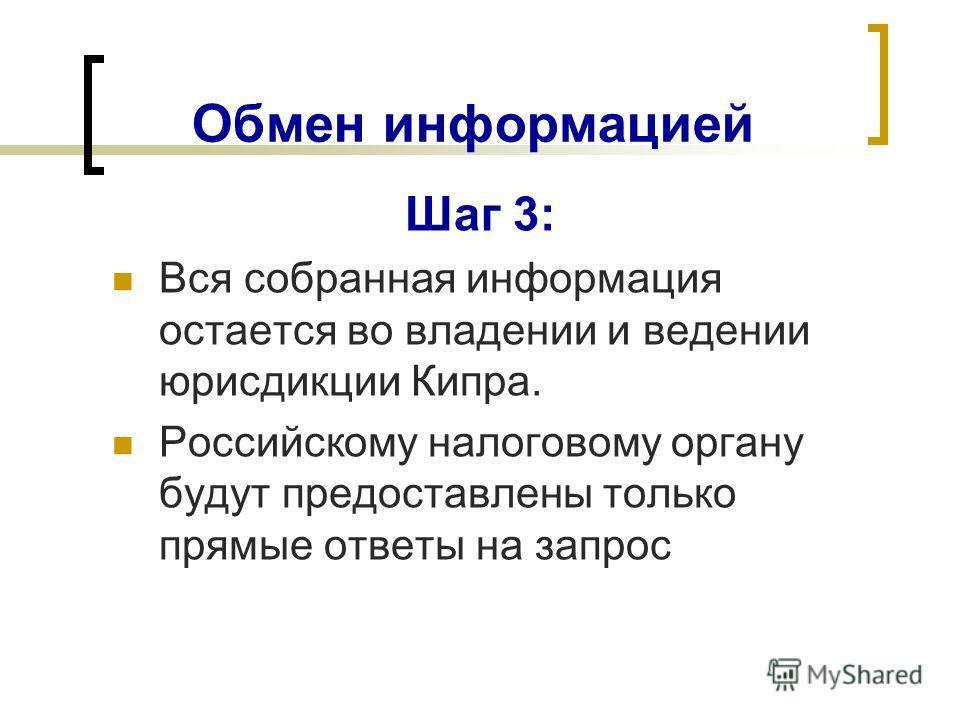 Обмен информацией Шаг 3: Вся собранная информация остается во владении и ведении юрисдикции Кипра. Российскому налоговому органу будут предоставлены только прямые ответы на запрос