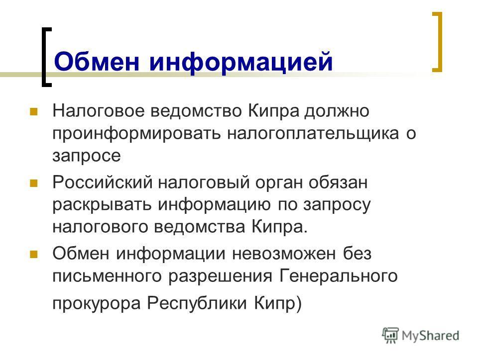 Обмен информацией Налоговое ведомство Кипра должно проинформировать налогоплательщика о запросе Российский налоговый орган обязан раскрывать информацию по запросу налогового ведомства Кипра. Обмен информации невозможен без письменного разрешения Гене