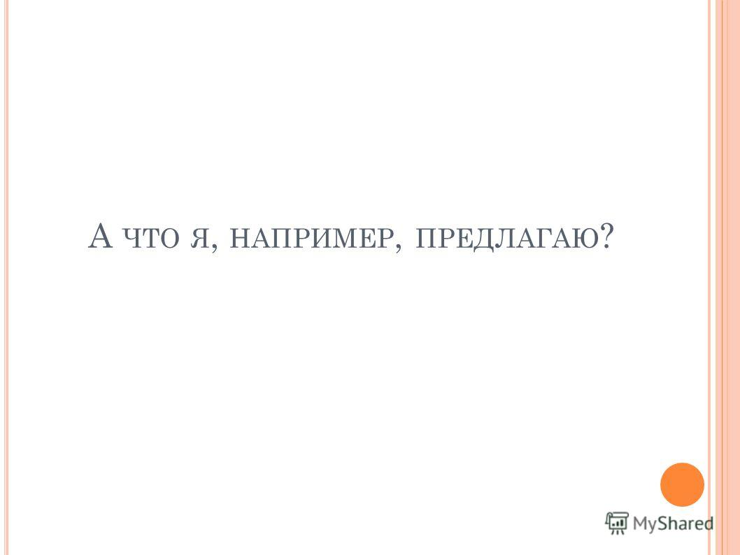 А ЧТО Я, НАПРИМЕР, ПРЕДЛАГАЮ ?