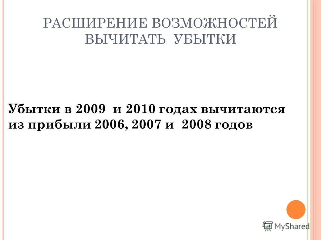 РАСШИРЕНИЕ ВОЗМОЖНОСТЕЙ ВЫЧИТАТЬ УБЫТКИ Убытки в 2009 и 2010 годах вычитаются из прибыли 2006, 2007 и 2008 годов