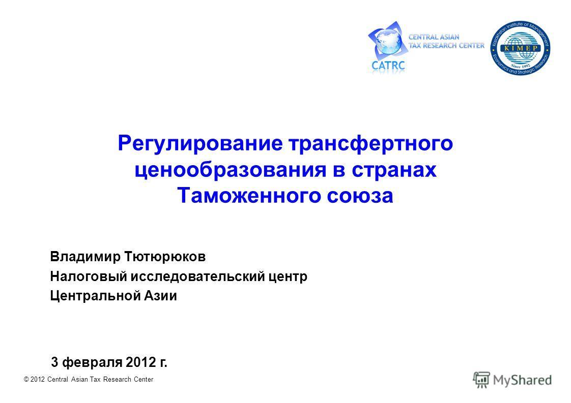 © 2012 Central Asian Tax Research Center Владимир Тютюрюков Налоговый исследовательский центр Центральной Азии 3 февраля 2012 г. Регулирование трансфертного ценообразования в странах Таможенного союза
