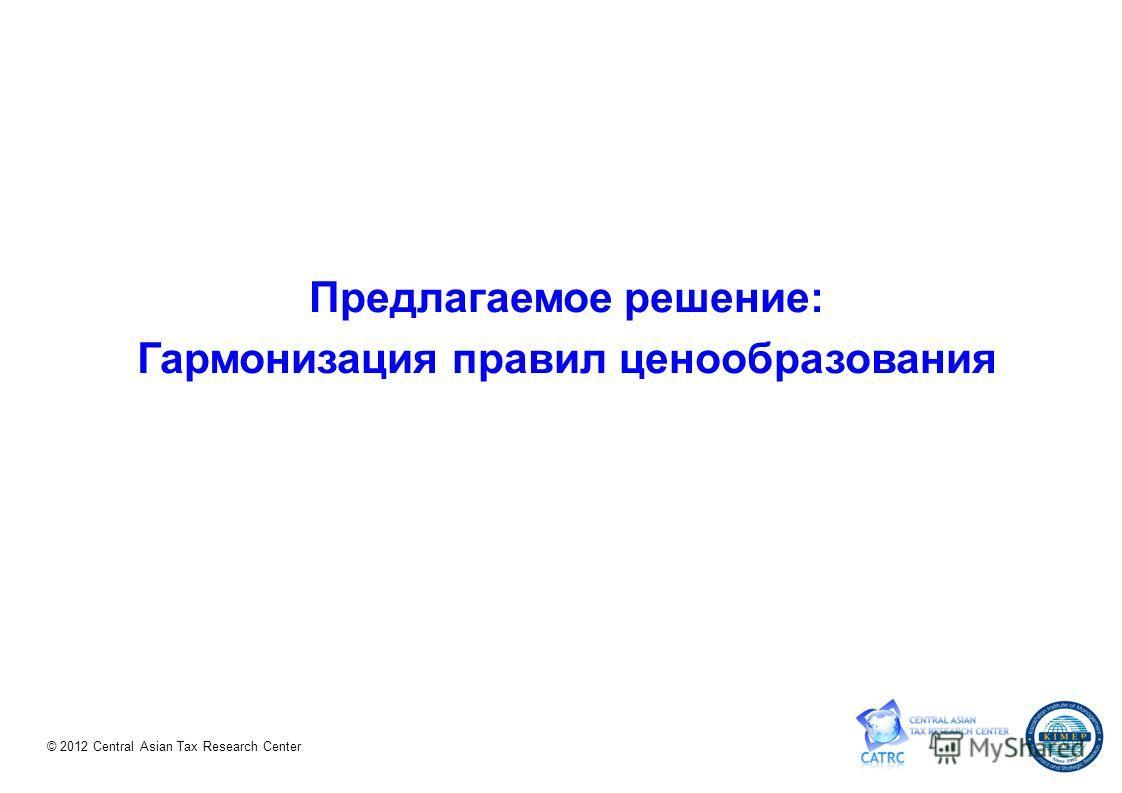 © 2012 Central Asian Tax Research Center Предлагаемое решение: Гармонизация правил ценообразования