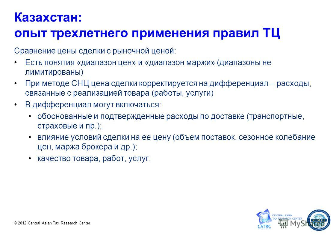 © 2012 Central Asian Tax Research Center Казахстан: опыт трехлетнего применения правил ТЦ Сравнение цены сделки с рыночной ценой: Есть понятия «диапазон цен» и «диапазон маржи» (диапазоны не лимитированы) При методе СНЦ цена сделки корректируется на