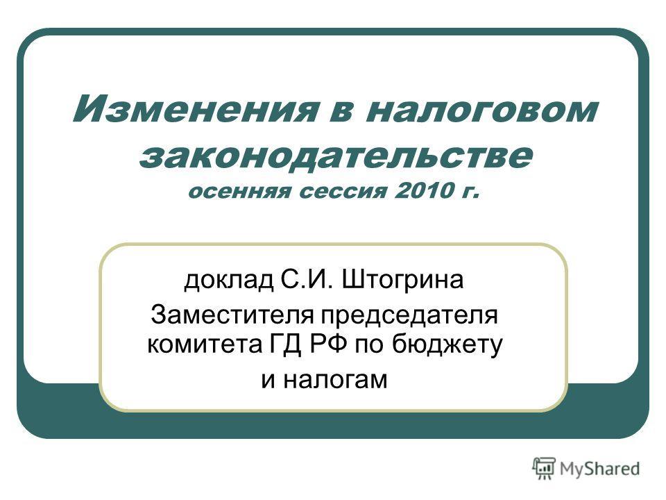 Изменения в налоговом законодательстве осенняя сессия 2010 г. доклад С.И. Штогрина Заместителя председателя комитета ГД РФ по бюджету и налогам