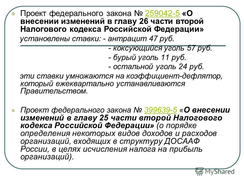 Проект федерального закона 259042-5 «О внесении изменений в главу 26 части второй Налогового кодекса Российской Федерации»259042-5 установлены ставки: - антрацит 47 руб. - коксующийся уголь 57 руб. - бурый уголь 11 руб. - остальной уголь 24 руб. эти