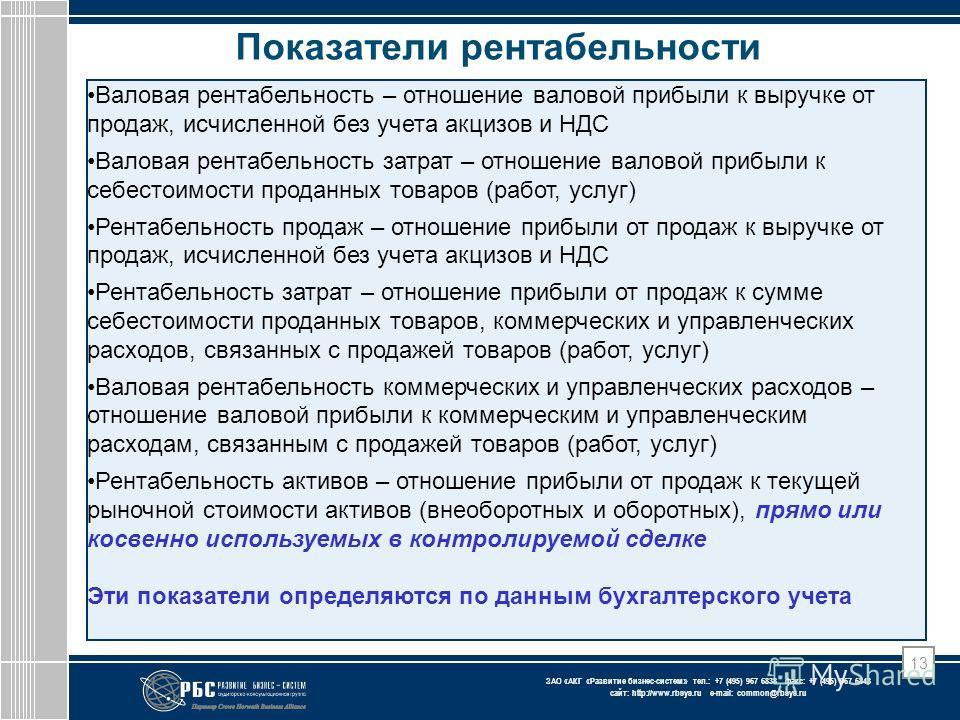 ЗАО « АКГ « Развитие бизнес-систем » тел.: +7 (495) 967 6838 факс: +7 (495) 967 6843 сайт: http://www.rbsys.ru e-mail: common@rbsys.ru 13 Показатели рентабельности Валовая рентабельность – отношение валовой прибыли к выручке от продаж, исчисленной бе