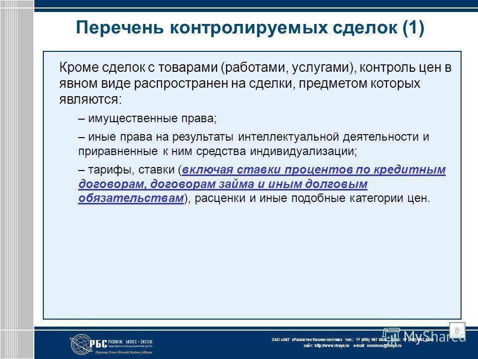ЗАО « АКГ « Развитие бизнес-систем » тел.: +7 (495) 967 6838 факс: +7 (495) 967 6843 сайт: http://www.rbsys.ru e-mail: common@rbsys.ru 6 Перечень контролируемых сделок (1) Кроме сделок с товарами (работами, услугами), контроль цен в явном виде распро