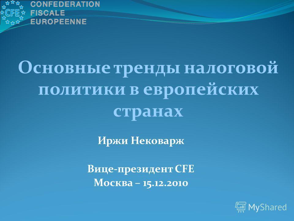 Иржи Нековарж Вице-президент CFE Москва – 15.12.2010 Основные тренды налоговой политики в европейских странах