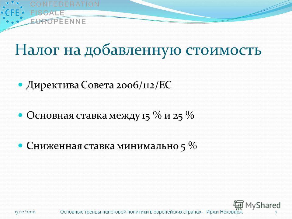 Налог на добавленную стоимость Директива Совета 2006/112/ЕС Основная ставка между 15 % и 25 % Сниженная ставка минимально 5 % Основные тренды налоговой политики в европейских странах – Иржи Нековарж 15/12/20107