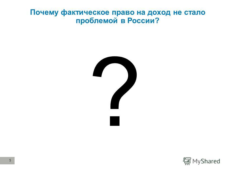 5 Почему фактическое право на доход не стало проблемой в России? ?