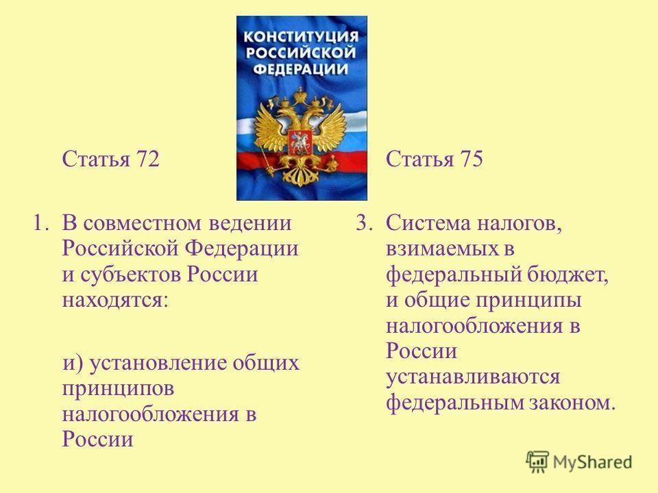 Статья 72 1. В совместном ведении Российской Федерации и субъектов России находятся : и ) установление общих принципов налогообложения в России Статья 75 3. Система налогов, взимаемых в федеральный бюджет, и общие принципы налогообложения в России ус
