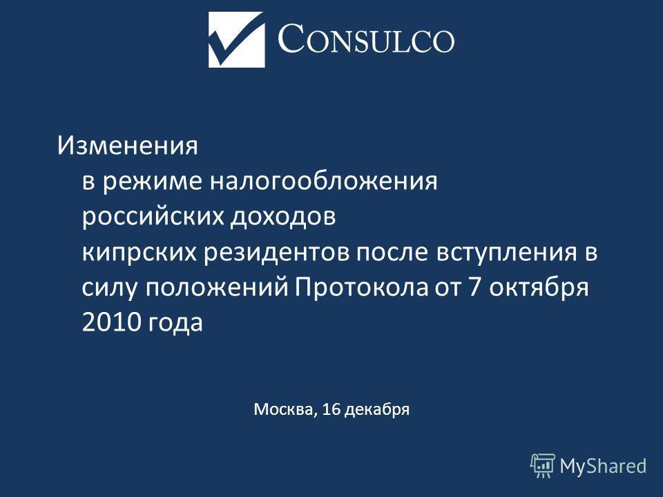 Изменения в режиме налогообложения российских доходов кипрских резидентов после вступления в силу положений Протокола от 7 октября 2010 года Москва, 16 декабря