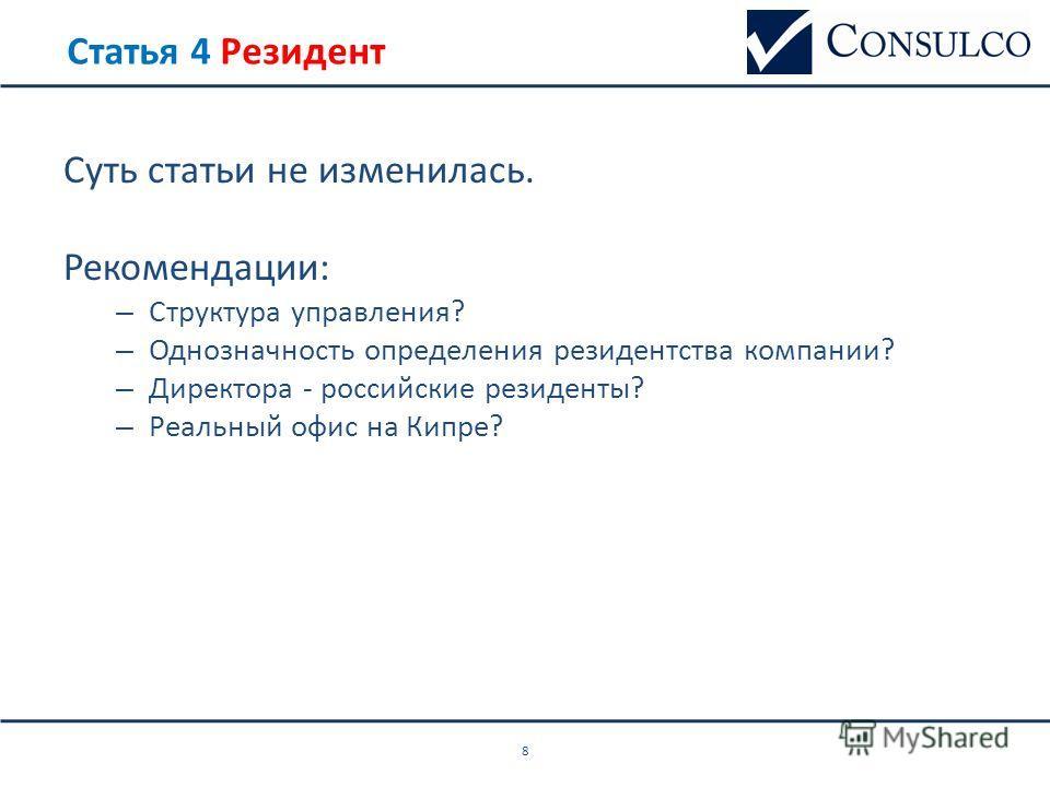 Статья 4 Резидент Суть статьи не изменилась. Рекомендации: – Структура управления? – Однозначность определения резидентства компании? – Директора - российские резиденты? – Реальный офис на Кипре? 8