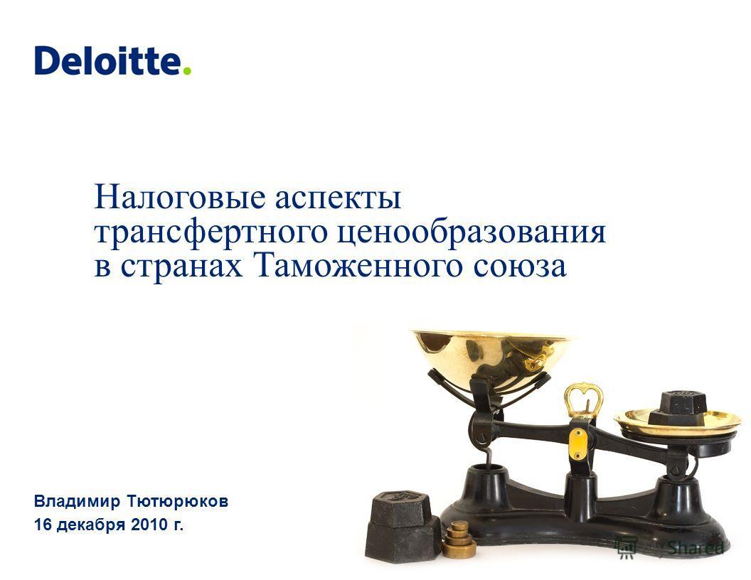 Налоговые аспекты трансфертного ценообразования в странах Таможенного союза Владимир Тютюрюков 16 декабря 2010 г.