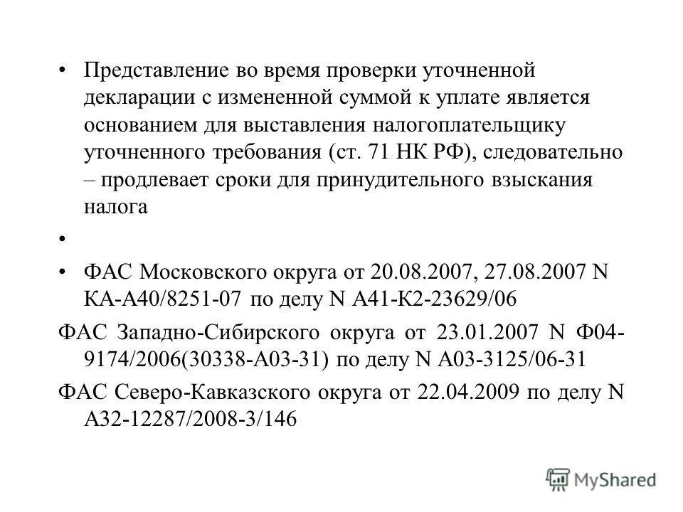 Представление во время проверки уточненной декларации с измененной суммой к уплате является основанием для выставления налогоплательщику уточненного требования (ст. 71 НК РФ), следовательно – продлевает сроки для принудительного взыскания налога ФАС
