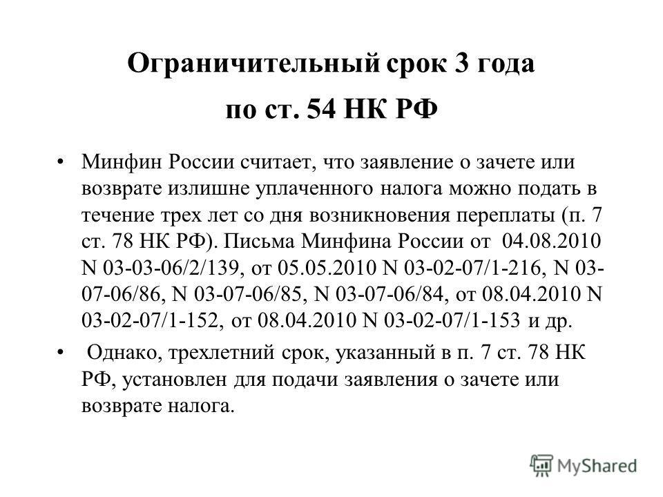 Ограничительный срок 3 года по ст. 54 НК РФ Минфин России считает, что заявление о зачете или возврате излишне уплаченного налога можно подать в течение трех лет со дня возникновения переплаты (п. 7 ст. 78 НК РФ). Письма Минфина России от 04.08.2010