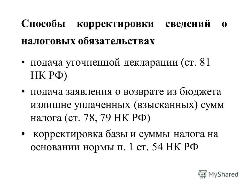 Способы корректировки сведений о налоговых обязательствах подача уточненной декларации (ст. 81 НК РФ) подача заявления о возврате из бюджета излишне уплаченных (взысканных) сумм налога (ст. 78, 79 НК РФ) корректировка базы и суммы налога на основании