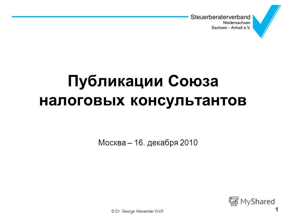 Публикации Союза налоговых консультантов Москва – 16. декабря 2010 1 © Dr. George Alexander Wolf