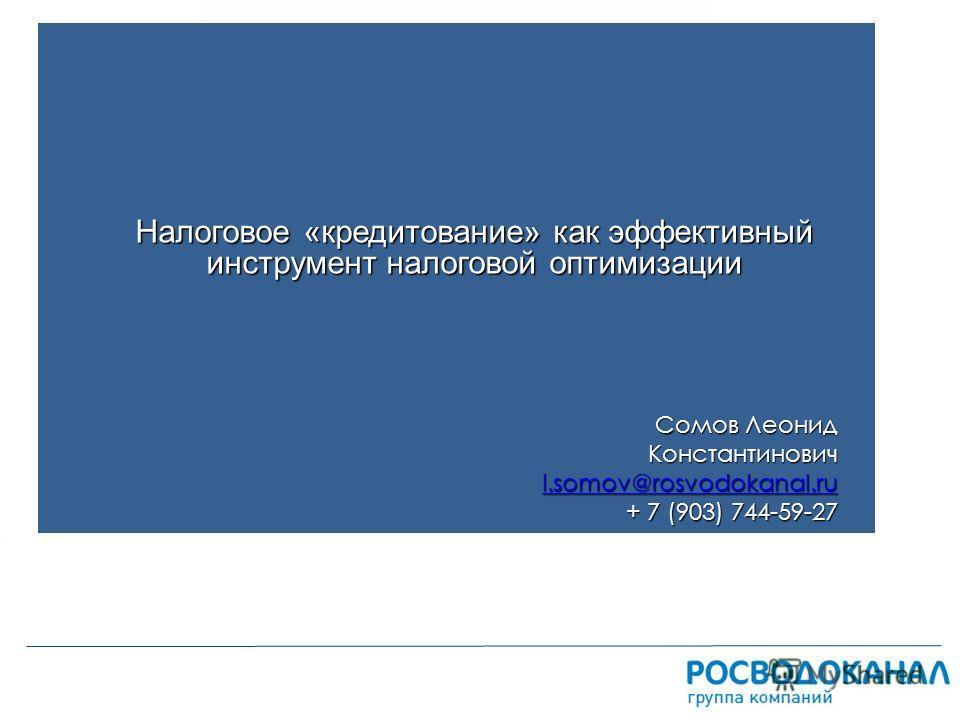 ЗАГОЛОВОК ПРЕЗЕНТАЦИИ дата Налоговое «кредитование» как эффективный инструмент налоговой оптимизации Сомов Леонид Константинович l.somov@rosvodokanal.ru + 7 (903) 744-59-27
