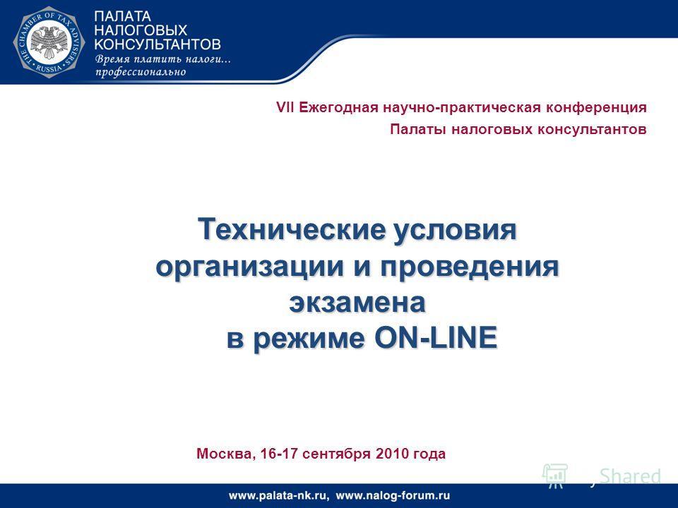 VII Ежегодная научно-практическая конференция Палаты налоговых консультантов Технические условия организации и проведения экзамена в режиме ON-LINE в режиме ON-LINE Москва, 16-17 сентября 2010 года