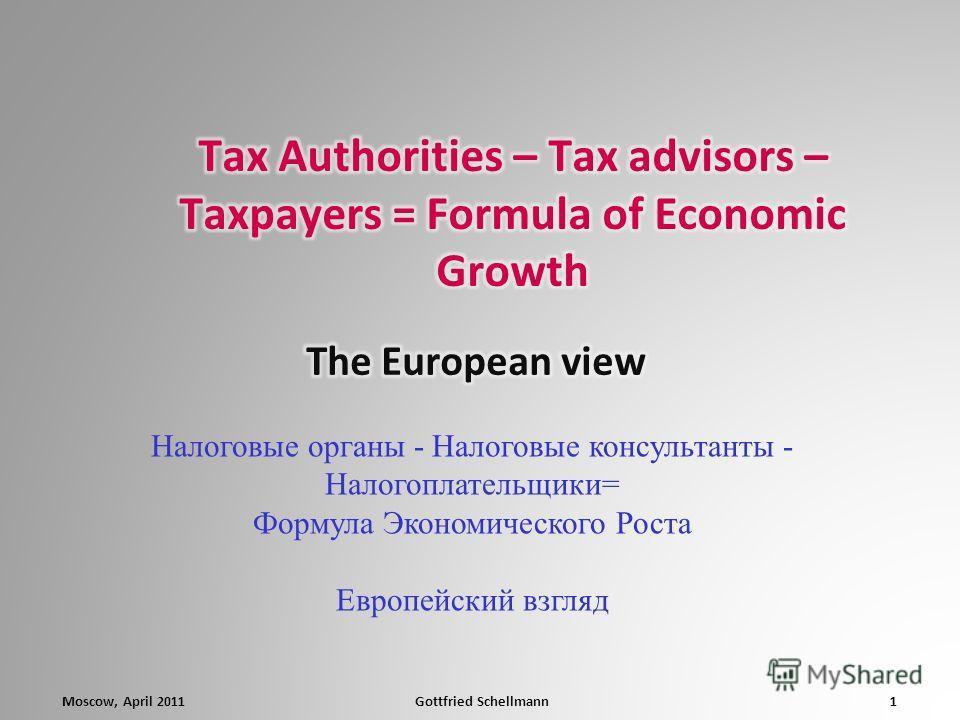 1Gottfried SchellmannMoscow, April 2011 Налоговые органы - Налоговые консультанты - Налогоплательщики= Формула Экономического Роста Европейский взгляд