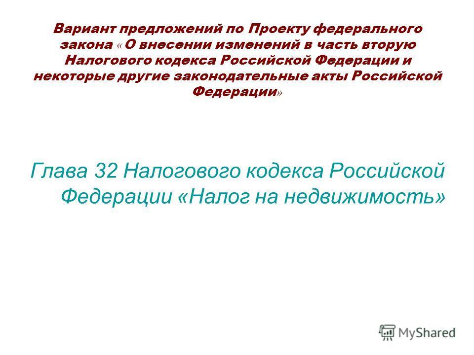 Вариант предложений по Проекту федерального закона « О внесении изменений в часть вторую Налогового кодекса Российской Федерации и некоторые другие законодательные акты Российской Федерации » Глава 32 Налогового кодекса Российской Федерации «Налог на