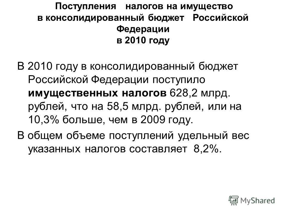 Поступления налогов на имущество в консолидированный бюджет Российской Федерации в 2010 году В 2010 году в консолидированный бюджет Российской Федерации поступило имущественных налогов 628,2 млрд. рублей, что на 58,5 млрд. рублей, или на 10,3% больше