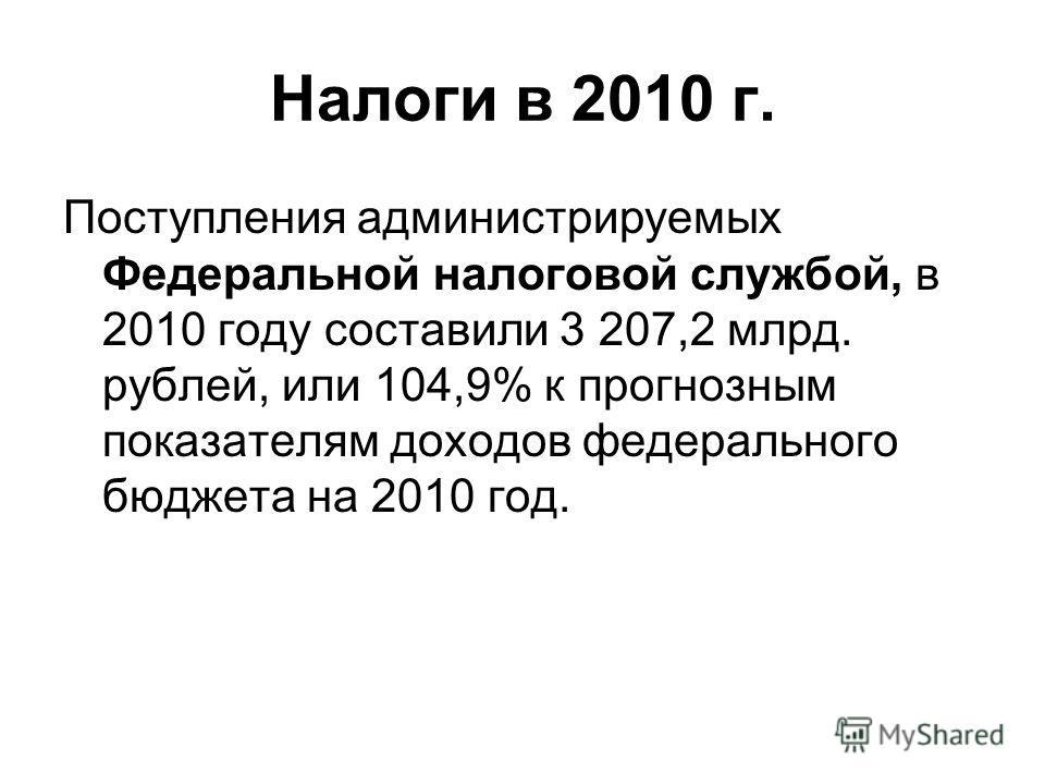 Налоги в 2010 г. Поступления администрируемых Федеральной налоговой службой, в 2010 году составили 3 207,2 млрд. рублей, или 104,9% к прогнозным показателям доходов федерального бюджета на 2010 год.