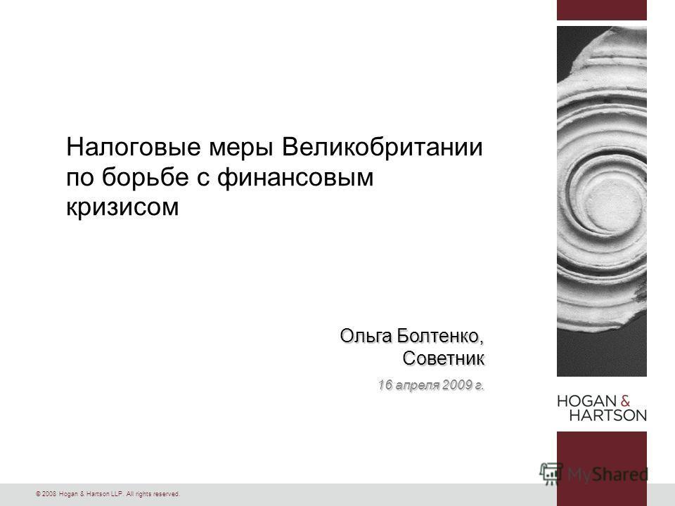 © 2008 Hogan & Hartson LLP. All rights reserved. Ольга Болтенко, Советник 16 апреля 2009 г. Налоговые меры Великобритании по борьбе с финансовым кризисом