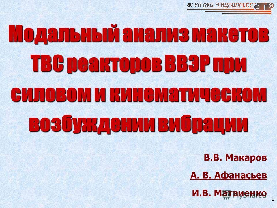 1 Модальный анализ макетов ТВС реакторов ВВЭР при силовом и кинематическом возбуждении вибрации В.В. Макаров А. В. Афанасьев И.В. Матвиенко