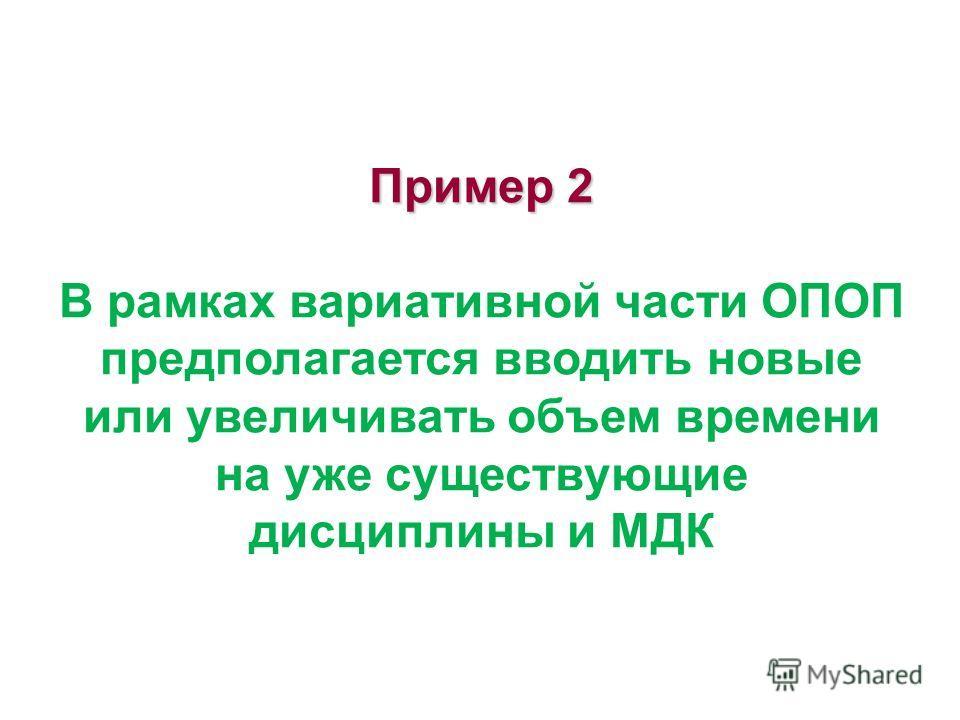 Пример 2 Пример 2 В рамках вариативной части ОПОП предполагается вводить новые или увеличивать объем времени на уже существующие дисциплины и МДК
