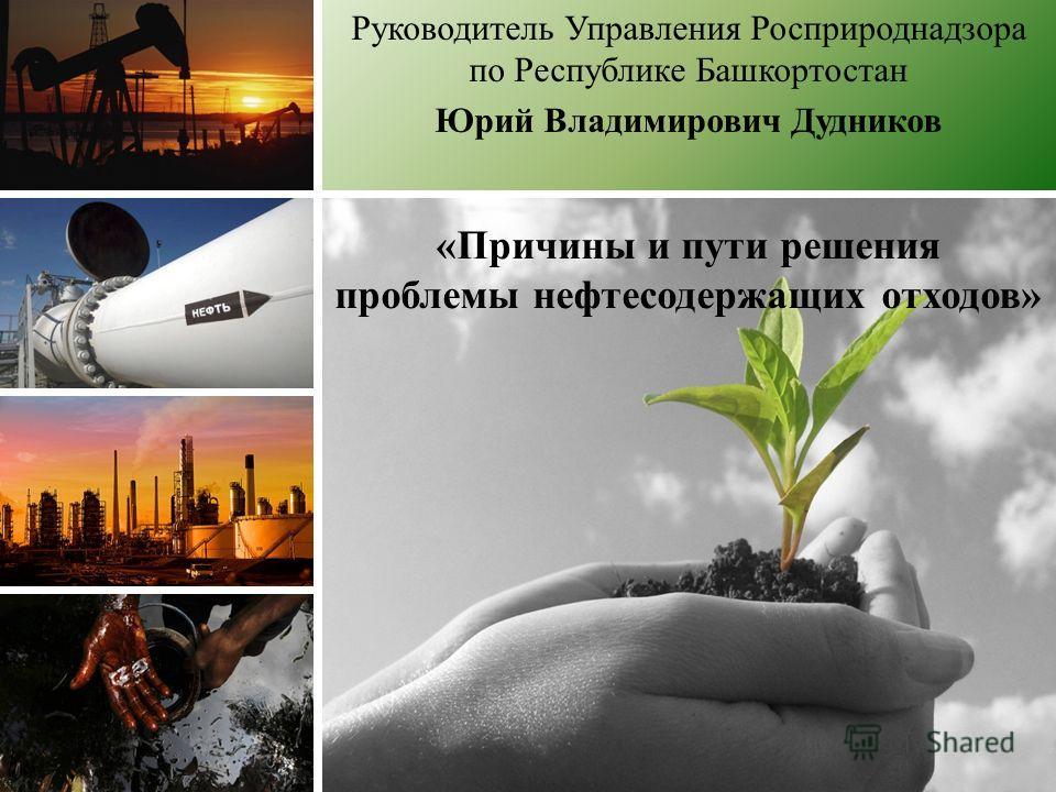 «Причины и пути решения проблемы нефтесодержащих отходов» Руководитель Управления Росприроднадзора по Республике Башкортостан Юрий Владимирович Дудников