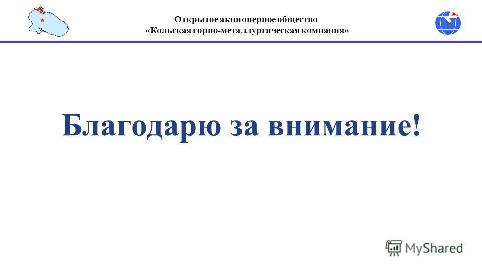 Открытое акционерное общество «Кольская горно-металлургическая компания» Благодарю за внимание!