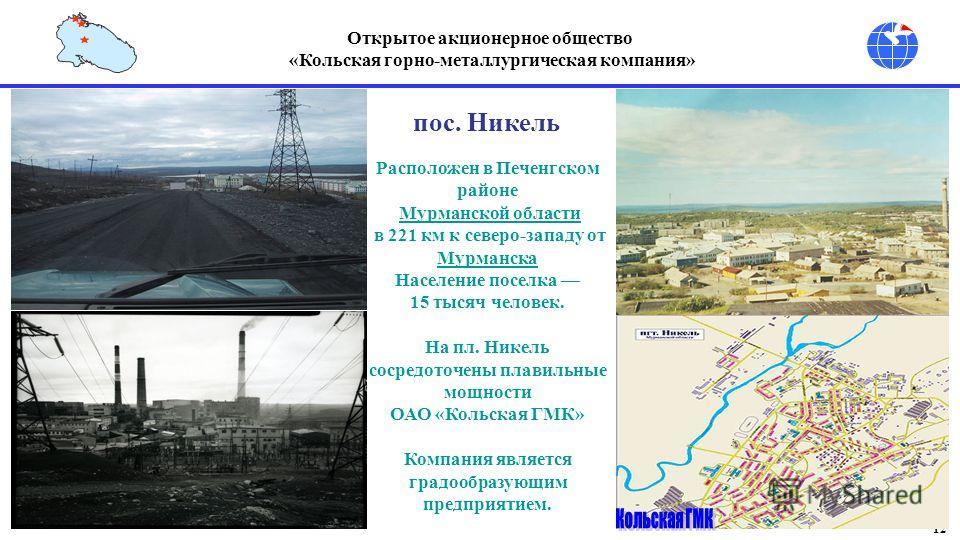 12 Открытое акционерное общество «Кольская горно-металлургическая компания» Расположен в Печенгском районе Мурманской области в 221 км к северо-западу от Мурманска Мурманска Население поселка 15 тысяч человек. На пл. Никель сосредоточены плавильные м