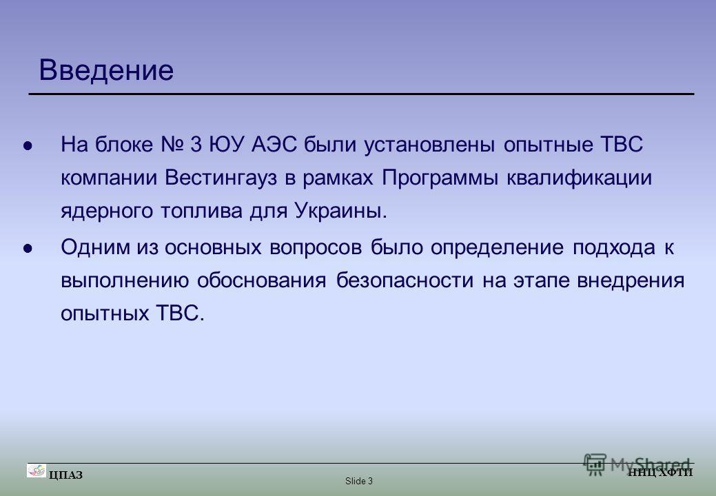 Slide 3 ЦПАЗ ННЦ ХФТИ Введение На блоке 3 ЮУ АЭС были установлены опытные ТВС компании Вестингауз в рамках Программы квалификации ядерного топлива для Украины. Одним из основных вопросов было определение подхода к выполнению обоснования безопасности