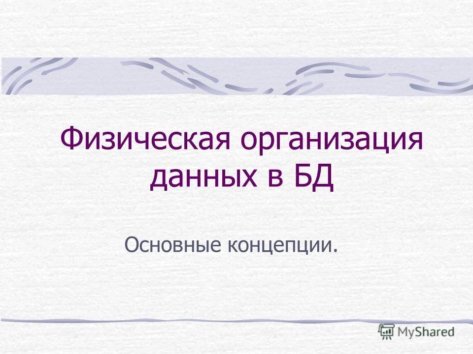 Физическая организация данных в БД Основные концепции.