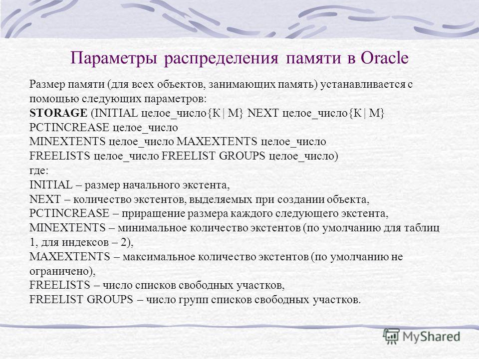 Параметры распределения памяти в Oracle Размер памяти (для всех объектов, занимающих память) устанавливается с помощью следующих параметров: STORAGE (INITIAL целое_число{К | М} NEXT целое_число{К | М} PCTINCREASE целое_число MINEXTENTS целое_число MA