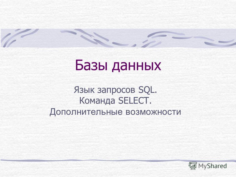 Базы данных Язык запросов SQL. Команда SELECT. Дополнительные возможности
