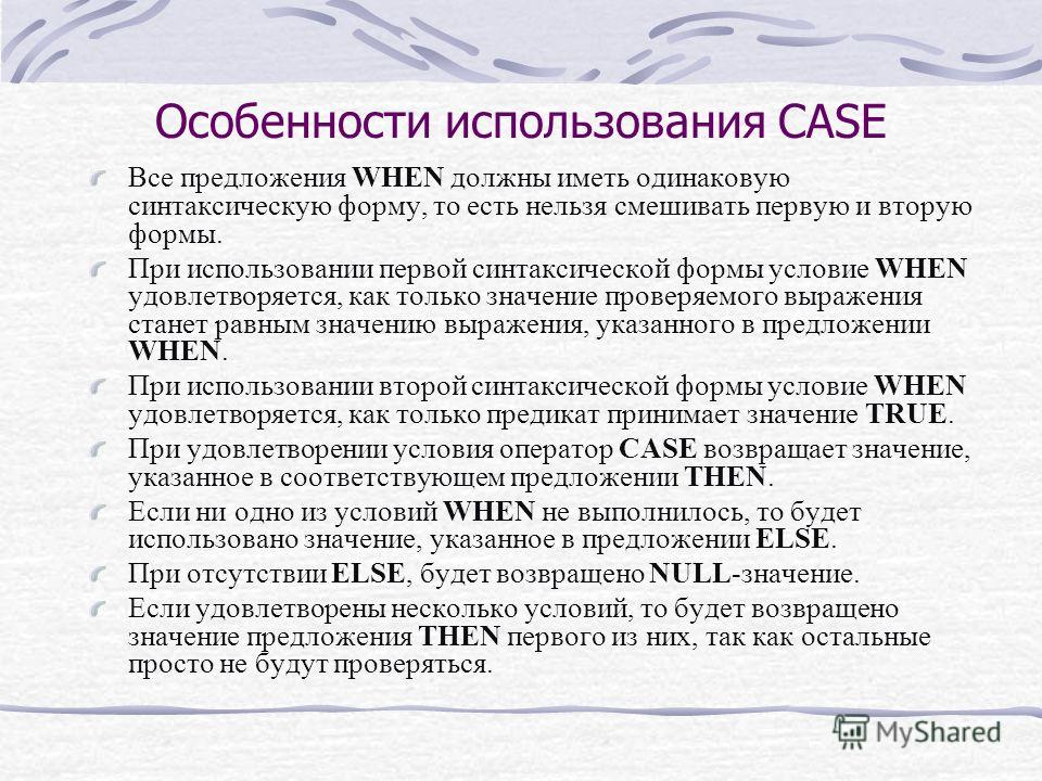 Особенности использования CASE Все предложения WHEN должны иметь одинаковую синтаксическую форму, то есть нельзя смешивать первую и вторую формы. При использовании первой синтаксической формы условие WHEN удовлетворяется, как только значение проверяе