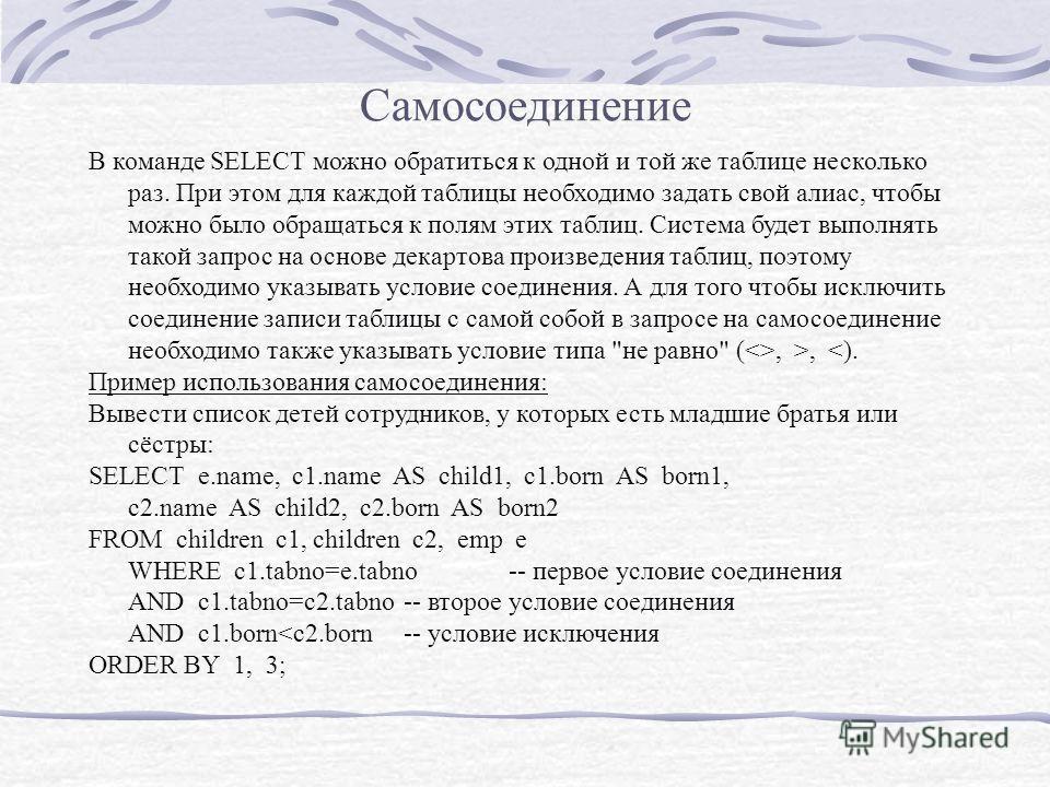Самосоединение В команде SELECT можно обратиться к одной и той же таблице несколько раз. При этом для каждой таблицы необходимо задать свой алиас, чтобы можно было обращаться к полям этих таблиц. Система будет выполнять такой запрос на основе декарто