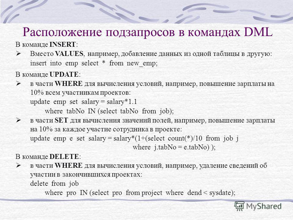 Расположение подзапросов в командах DML В команде INSERT: Вместо VALUES, например, добавление данных из одной таблицы в другую: insert into emp select * from new_emp; В команде UPDATE: в части WHERE для вычисления условий, например, повышение зарплат