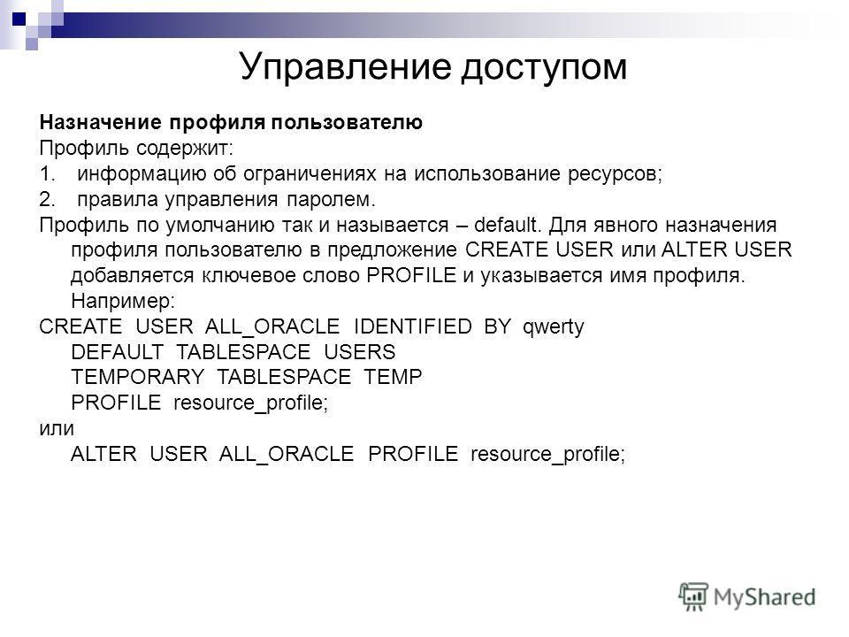 Управление доступом Назначение профиля пользователю Профиль содержит: 1. информацию об ограничениях на использование ресурсов; 2. правила управления паролем. Профиль по умолчанию так и называется – default. Для явного назначения профиля пользователю