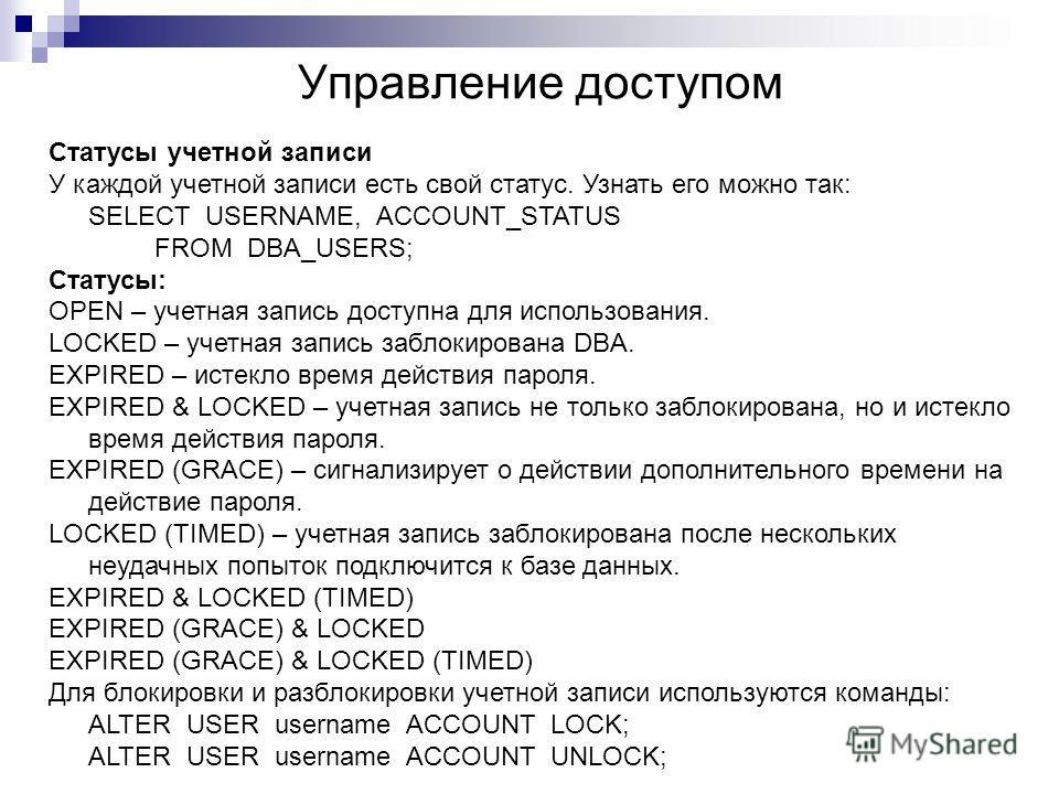 Управление доступом Статусы учетной записи У каждой учетной записи есть свой статус. Узнать его можно так: SELECT USERNAME, ACCOUNT_STATUS FROM DBA_USERS; Статусы: OPEN – учетная запись доступна для использования. LOCKED – учетная запись заблокирован
