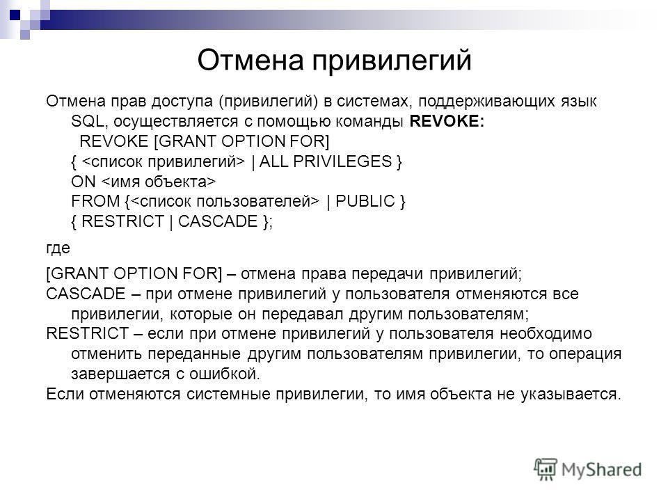 Отмена привилегий Отмена прав доступа (привилегий) в системах, поддерживающих язык SQL, осуществляется с помощью команды REVOKE: REVOKE [GRANT OPTION FOR] {   ALL PRIVILEGES } ON FROM {   PUBLIC } { RESTRICT   CASCADE }; где [GRANT OPTION FOR] – отме