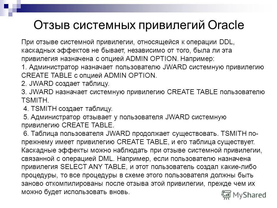 Отзыв системных привилегий Oracle При отзыве системной привилегии, относящейся к операции DDL, каскадных эффектов не бывает, независимо от того, была ли эта привилегия назначена с опцией ADMIN OPTION. Например: 1. Администратор назначает пользователю