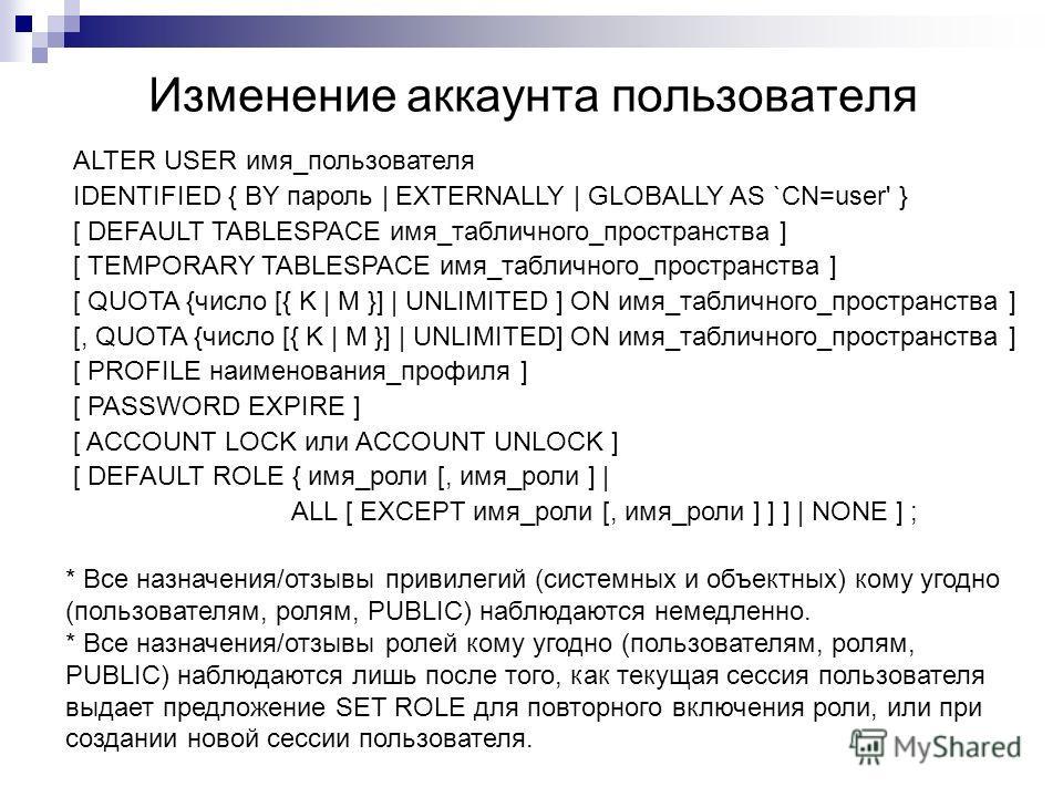 Изменение аккаунта пользователя ALTER USER имя_пользователя IDENTIFIED { BY пароль   EXTERNALLY   GLOBALLY AS `CN=user' } [ DEFAULT TABLESPACE имя_табличного_пространства ] [ TEMPORARY TABLESPACE имя_табличного_пространства ] [ QUOTA {число [{ K   M