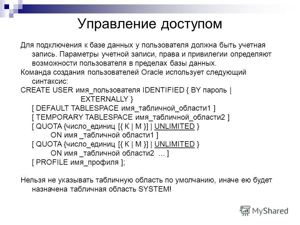 Управление доступом Для подключения к базе данных у пользователя должна быть учетная запись. Параметры учетной записи, права и привилегии определяют возможности пользователя в пределах базы данных. Команда создания пользователей Oracle использует сле