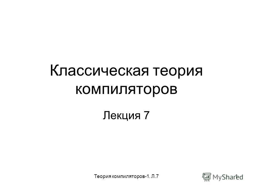 Теория компиляторов-1. Л.71 Классическая теория компиляторов Лекция 7