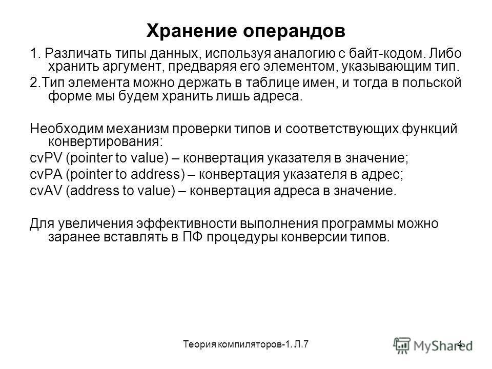 Теория компиляторов-1. Л.74 Хранение операндов 1. Различать типы данных, используя аналогию с байт-кодом. Либо хранить аргумент, предваряя его элементом, указывающим тип. 2.Тип элемента можно держать в таблице имен, и тогда в польской форме мы будем